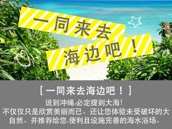 一同来去海边吧!冲绳推荐的海滩! 说到冲绳,必定提到大海!在宽广的碧海蓝天下, 无论是海水浴,还是远眺大海都能使人精神焕发。不仅仅只是欣赏美丽而已、还让您体验未受破坏的大自然、并推荐给您,便利且设施完善的海水浴场。