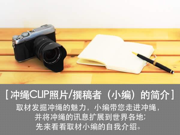 冲绳CLIP照片/撰稿者(小编)的简介 取材发掘冲绳的魅力,小编带您走进冲绳,并将冲绳的讯息扩展到世界各地;先来看看取材小编的自我介绍。