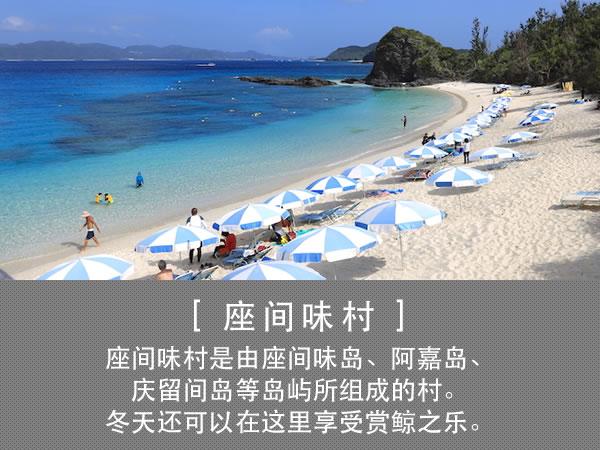 座间味村 座间味村是由座间味岛、阿嘉岛、庆留间岛等岛屿所组成的村。冬天还可以在这里享受赏鲸之乐。