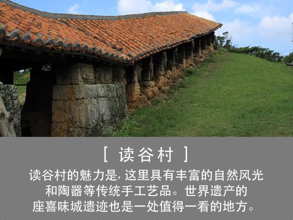 读谷村 读谷村的魅力是, 这里具有丰富的自然风光和陶器等传统手工艺品。世界遗产的座喜味城遗迹也是一处值得一看的地方。