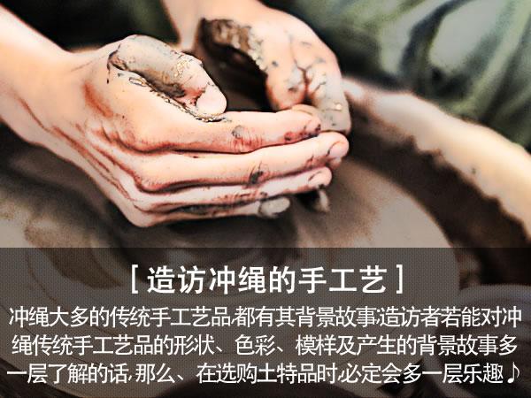 造访冲绳的手工艺 冲绳大多的传统手工艺品,都有其背景故事;造访者若能对冲绳传统手工艺品的形状、色彩、模样及产生的背景故事多一层了解的话, 那么、在选购土特品时,必定会多一层乐趣♪